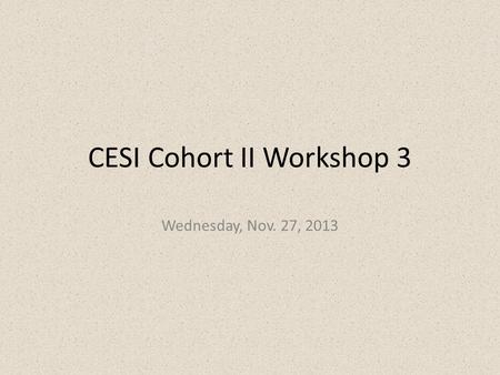 CESI Cohort II Workshop 3 Wednesday, Nov. 27, 2013.