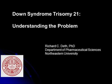 Down Syndrome Trisomy 21: Understanding the Problem Richard C. Deth, PhD Department of Pharmaceutical Sciences Northeastern University.