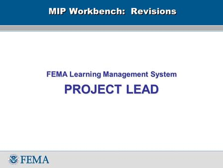 MIP Workbench: Revisions FEMA Learning Management System PROJECT LEAD.