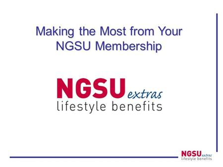Making the Most from Your NGSU Membership. NGSU Extras Money savings offers to help you make the most of your membership! –Lifestyle benefits: discount.