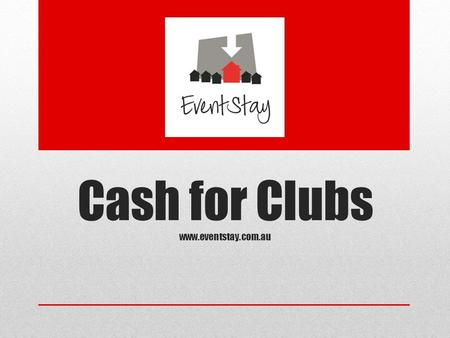 Cash for Clubs www.eventstay.com.au. EventStay Organising an event requires an enormous amount of time and effort by a dedicated team of people. To make.