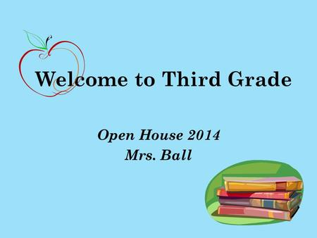 Welcome to Third Grade Open House 2014 Mrs. Ball.