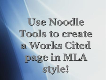 Use Noodle Tools to create a Works Cited page in MLA style!
