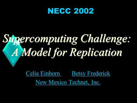 1 Supercomputing Challenge: A Model for Replication Celia Einhorn Celia Einhorn and Betsy FrederickBetsy Frederick New Mexico Technet, Inc. NECC 2002.