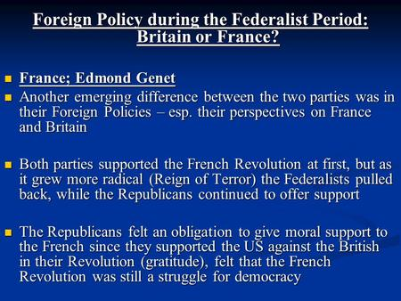 Foreign Policy during the Federalist Period: Britain or France? France; Edmond Genet France; Edmond Genet Another emerging difference between the two parties.