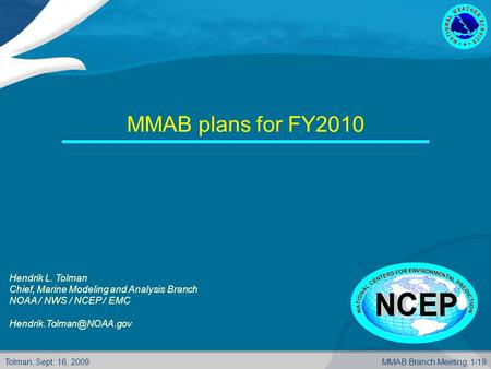 Tolman, Sept. 16, 2009MMAB Branch Meeting, 1/19 MMAB plans for FY2010 Hendrik L. Tolman Chief, Marine Modeling and Analysis Branch NOAA / NWS / NCEP /