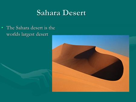 Sahara Desert The Sahara desert is the worlds largest desertThe Sahara desert is the worlds largest desert.