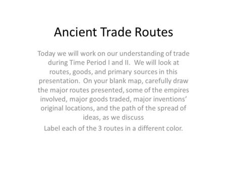 Ancient Trade Routes Today we will work on our understanding of trade during Time Period I and II. We will look at routes, goods, and primary sources in.