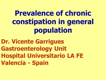Prevalence of chronic constipation in general population Dr. Vicente Garrigues Gastroenterology Unit Hospital Universitario LA FE Valencia - Spain.
