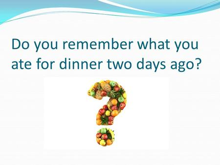 Do you remember what you ate for dinner two days ago?