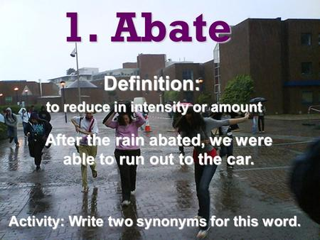 1. Abate Definition: to reduce in intensity or amount to reduce in intensity or amount After the rain abated, we were able to run out to the car. Activity: