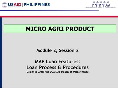 MICRO AGRI PRODUCT Module 2, Session 2 MAP Loan Features: Loan Process & Procedures Designed After the MABS Approach to Microfinance.