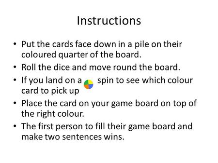 Instructions Put the cards face down in a pile on their coloured quarter of the board. Roll the dice and move round the board. If you land on a spin to.