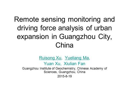 Remote sensing monitoring and driving force analysis of urban expansion in Guangzhou City, China Ruisong XuRuisong Xu, Yueliang Ma,Yueliang Ma Yuan Xu,