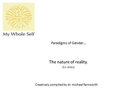Paradigms of Gender… The nature of reality. (53 slides) Creatively compiled by dr. michael farnworth.