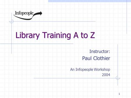 1 Library Training A to Z Instructor: Paul Clothier An Infopeople Workshop 2004.