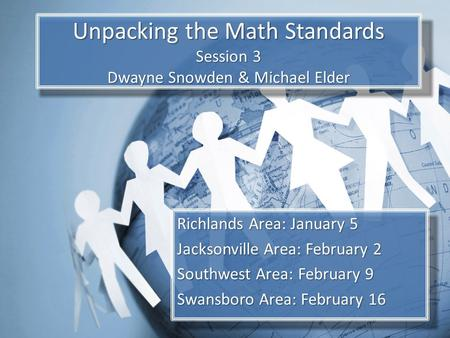 Unpacking the Math Standards Session 3 Dwayne Snowden & Michael Elder Richlands Area: January 5 Jacksonville Area: February 2 Southwest Area: February.