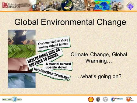 Global Environmental Change Climate Change, Global Warming… …what's going on?