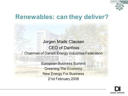 Renewables: can they deliver? Jorgen Mads Clausen CEO of Danfoss Chairman of Danish Energy Industries Federation European Business Summit Greening The.