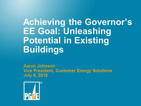 1 Achieving the Governor's EE Goal: Unleashing Potential in Existing Buildings Aaron Johnson Vice President, Customer Energy Solutions July 6, 2015.