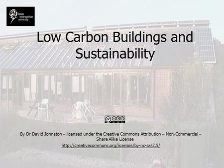 Low Carbon Buildings and Sustainability By Dr David Johnston – licensed under the Creative Commons Attribution – Non-Commercial – Share Alike License