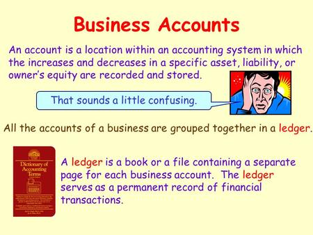Business Accounts An account is a location within an accounting system in which the increases and decreases in a specific asset, liability, or owner's.