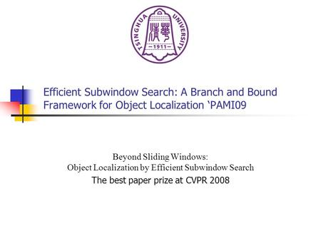 Efficient Subwindow Search: A Branch and Bound Framework for Object Localization 'PAMI09 Beyond Sliding Windows: Object Localization by Efficient Subwindow.