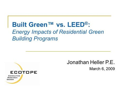 Built Green™ vs. LEED ® : Energy Impacts of Residential Green Building Programs Jonathan Heller P.E. March 6, 2009.