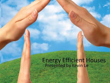 Energy Efficient Houses Presented by Kevin Le. My House Design.