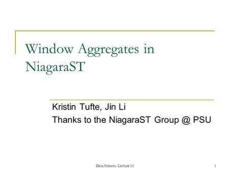 Data Streams: Lecture 101 Window Aggregates in NiagaraST Kristin Tufte, Jin Li Thanks to the NiagaraST PSU.
