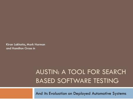 AUSTIN: A TOOL FOR SEARCH BASED SOFTWARE TESTING And its Evaluation on Deployed Automotive Systems Kiran Lakhotia, Mark Harman and Hamilton Gross in.