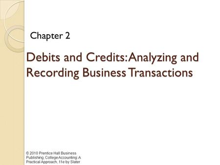 © 2010 Prentice Hall Business Publishing, College Accounting: A Practical Approach, 11e by Slater Debits and Credits: Analyzing and Recording Business.