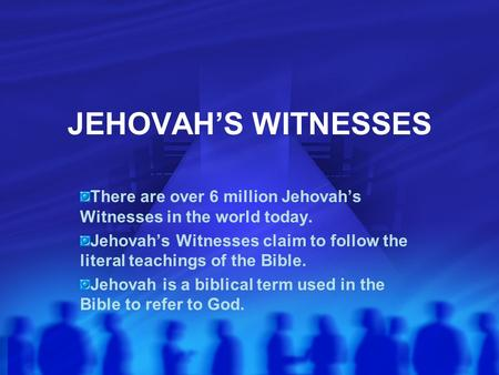 JEHOVAH'S WITNESSES There are over 6 million Jehovah's Witnesses in the world today. Jehovah's Witnesses claim to follow the literal teachings of the Bible.
