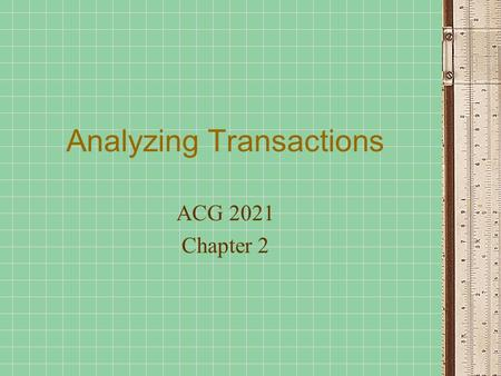 Analyzing Transactions ACG 2021 Chapter 2. Steps in the Accounting Process Analyze Transactions from source documents Record relevant transactions in.