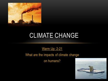 Warm Up: 2-21 What are the impacts of climate change on humans? CLIMATE CHANGE.