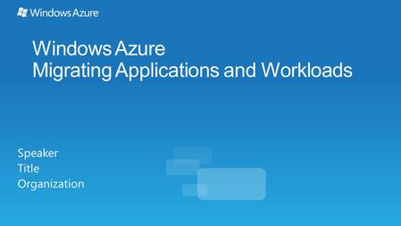 Windows Azure Migrating Applications and Workloads Speaker Title Organization.