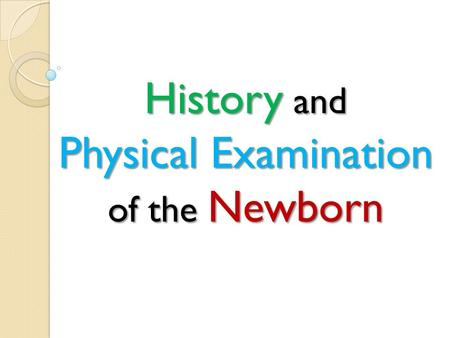 History and Physical Examination of the Newborn. Our history should: a)Identify diseases that can be remedied with preventive action or treatment b)Anticipated.