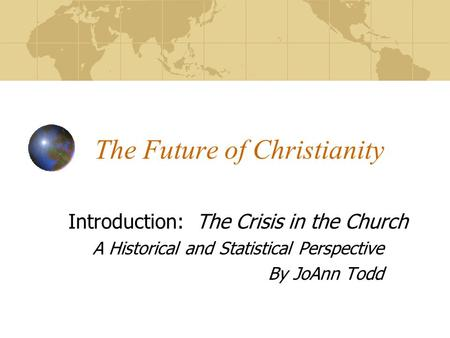 The Future of Christianity Introduction: The Crisis in the Church A Historical and Statistical Perspective By JoAnn Todd.