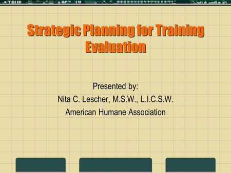 Strategic Planning for Training Evaluation Presented by: Nita C. Lescher, M.S.W., L.I.C.S.W. American Humane Association.