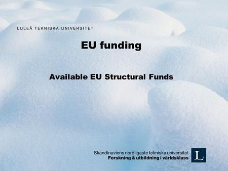 EU funding Available EU Structural Funds. Objective 2 / Mål 2 Interreg 4A NORD Kolarctic ENPI CBC Northern Periphery Programme Baltic Sea programme North.