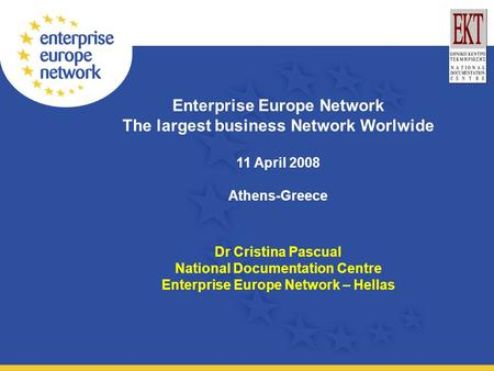 Enterprise Europe Network The largest business Network Worlwide 11 April 2008 Athens-Greece Dr Cristina Pascual National Documentation Centre Enterprise.