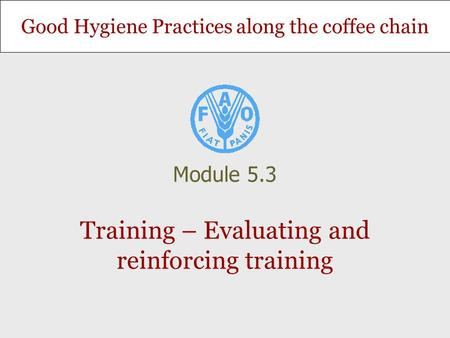 Good Hygiene Practices along the coffee chain Training – Evaluating and reinforcing training Module 5.3.