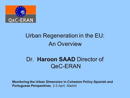 Urban Regeneration in the EU: An Overview Dr. Haroon SAAD Director of QeC-ERAN Monitoring the Urban Dimension in Cohesion Policy:Spanish and Portuguese.