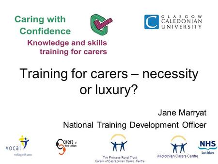 Jane Marryat National Training Development Officer The Princess Royal Trust Carers of East Lothian Carers Centre Midlothian Carers Centre Training for.