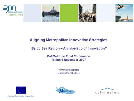 Aligning Metropolitan Innovation Strategies Baltic Sea Region – Archipelago of Innovation? BaltMet Inno Final Conference Tallinn 6 November 2007 Kimmo.