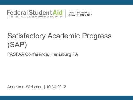 PASFAA Conference, Harrisburg PA Satisfactory Academic Progress (SAP) Annmarie Weisman | 10.30.2012.