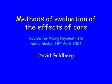 Methods of evaluation of the effects of care Course for Young Psychiatrists Addis Ababa, 28 th April 2006 David Goldberg.