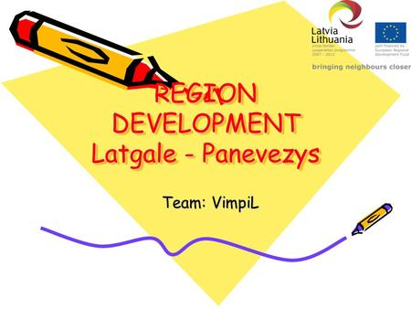 REGION DEVELOPMENT Latgale - Panevezys Team: VimpiL.