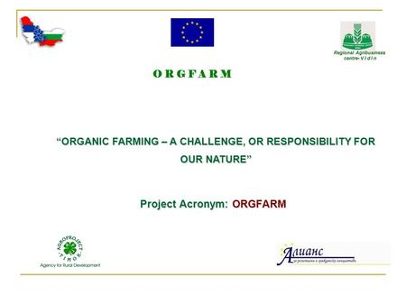 "Project Acronym: ORGFARM ""ORGANIC FARMING – A CHALLENGE, OR RESPONSIBILITY FOR OUR NATURE"" O R G F A R M Regional Agribusiness Regional Agribusiness centre-"