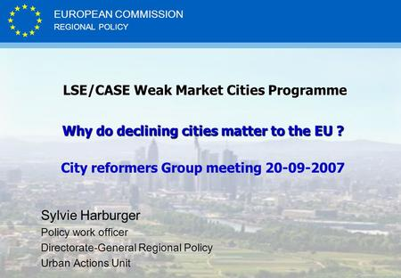 REGIONAL POLICY EUROPEAN COMMISSION LSE/CASE Weak Market Cities Programme LSE/CASE Weak Market Cities Programme Why do declining cities matter to the EU.